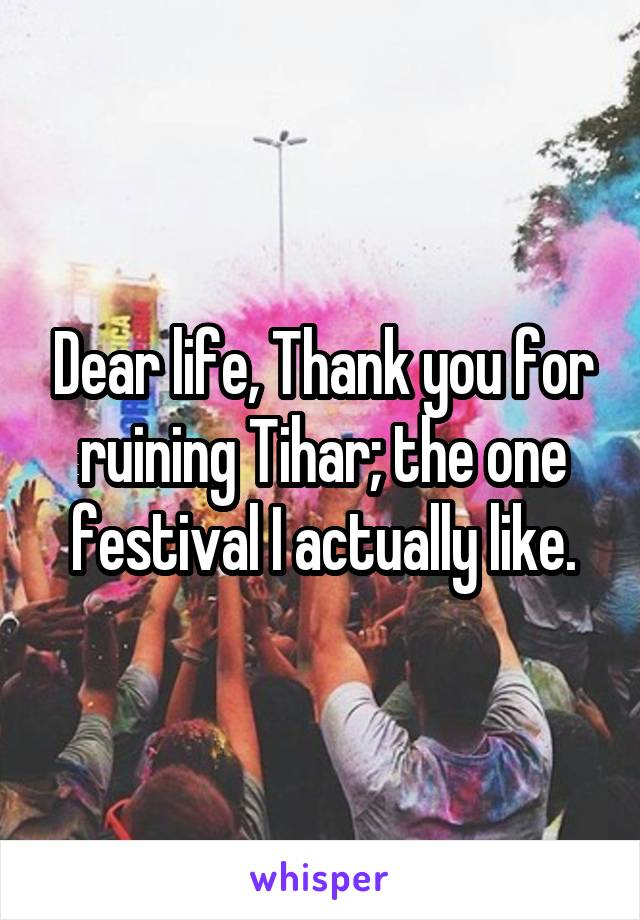Dear life, Thank you for ruining Tihar; the one festival I actually like.