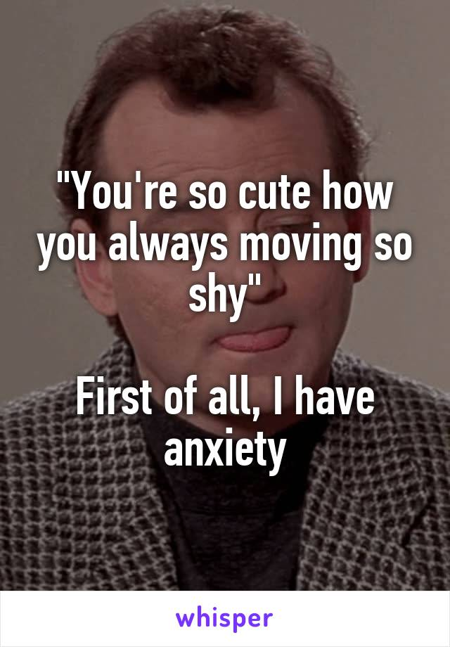 """""""You're so cute how you always moving so shy""""  First of all, I have anxiety"""