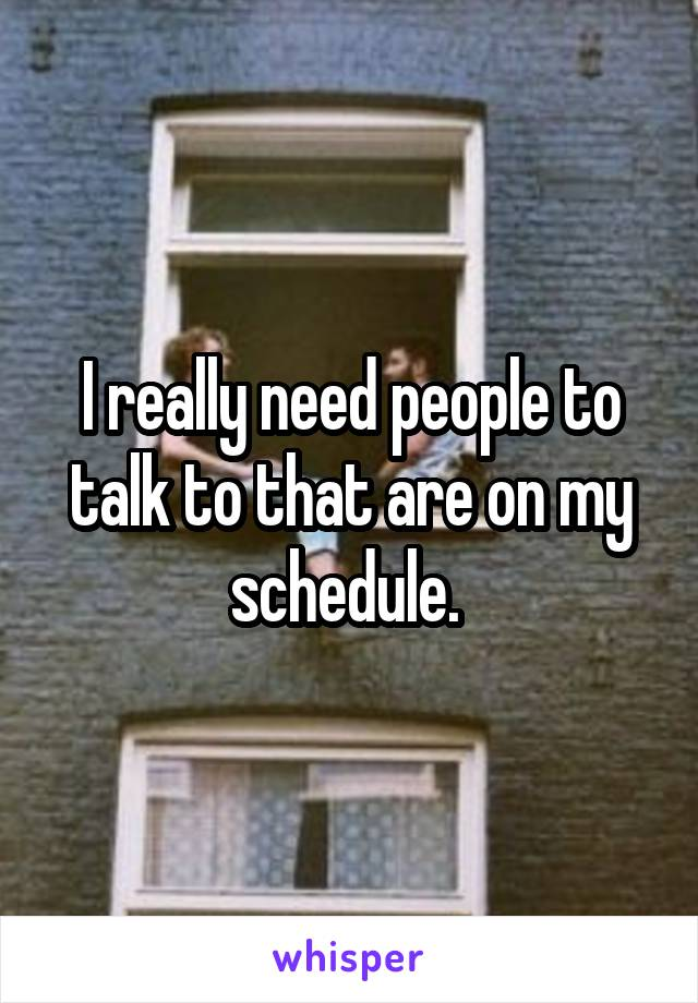 I really need people to talk to that are on my schedule.