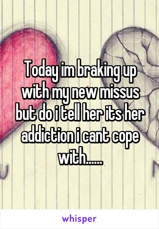 Today im braking up with my new missus but do i tell her its her addiction i cant cope with......