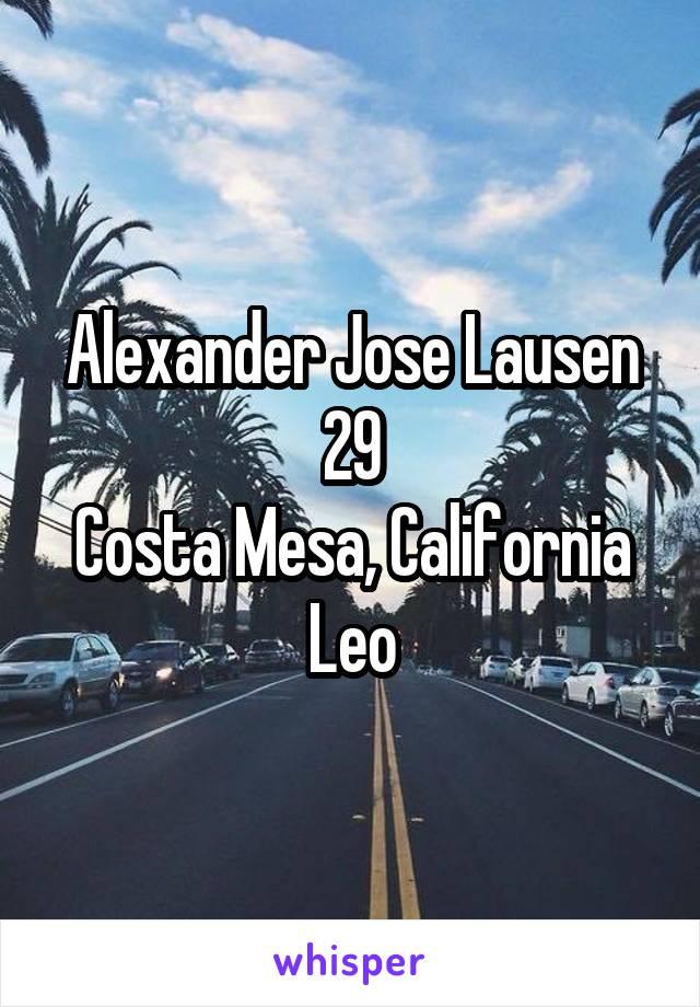 Alexander Jose Lausen 29 Costa Mesa, California Leo