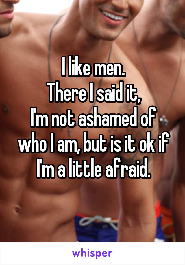 I like men. There I said it, I'm not ashamed of who I am, but is it ok if I'm a little afraid.