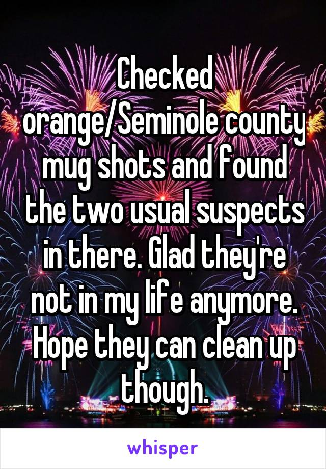 Checked orange/Seminole county mug shots and found the two usual suspects in there. Glad they're not in my life anymore. Hope they can clean up though.