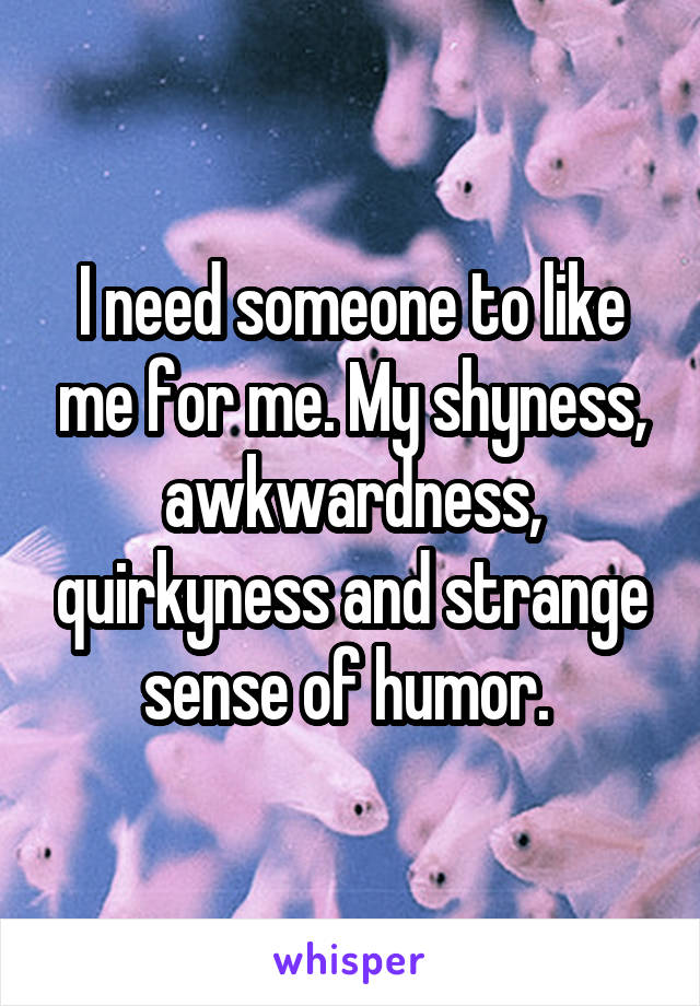 I need someone to like me for me. My shyness, awkwardness, quirkyness and strange sense of humor.