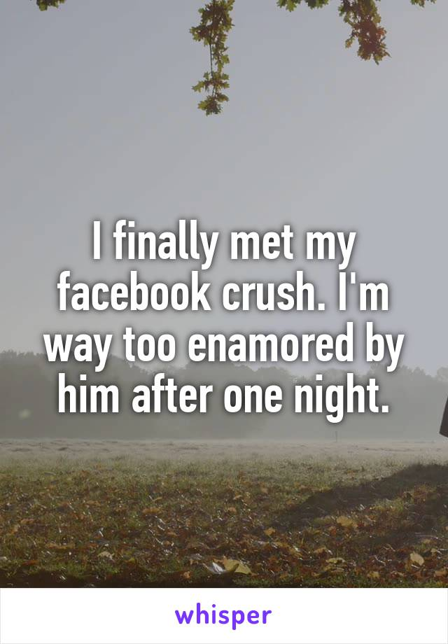 I finally met my facebook crush. I'm way too enamored by him after one night.