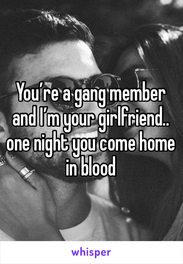 You're a gang member and I'm your girlfriend.. one night you come home in blood