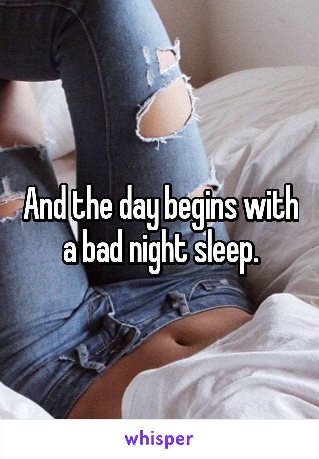 And the day begins with a bad night sleep.