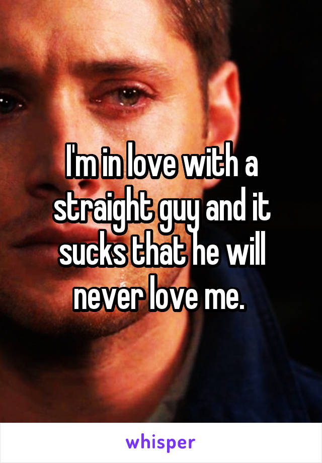 I'm in love with a straight guy and it sucks that he will never love me.