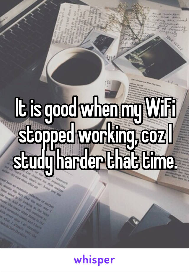 It is good when my WiFi stopped working, coz I study harder that time.