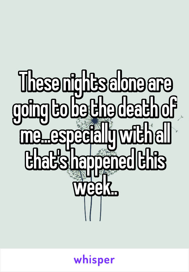 These nights alone are going to be the death of me...especially with all that's happened this week..