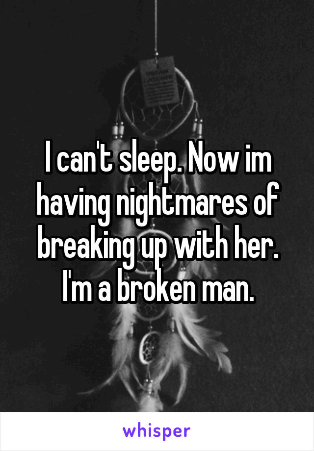 I can't sleep. Now im having nightmares of breaking up with her. I'm a broken man.