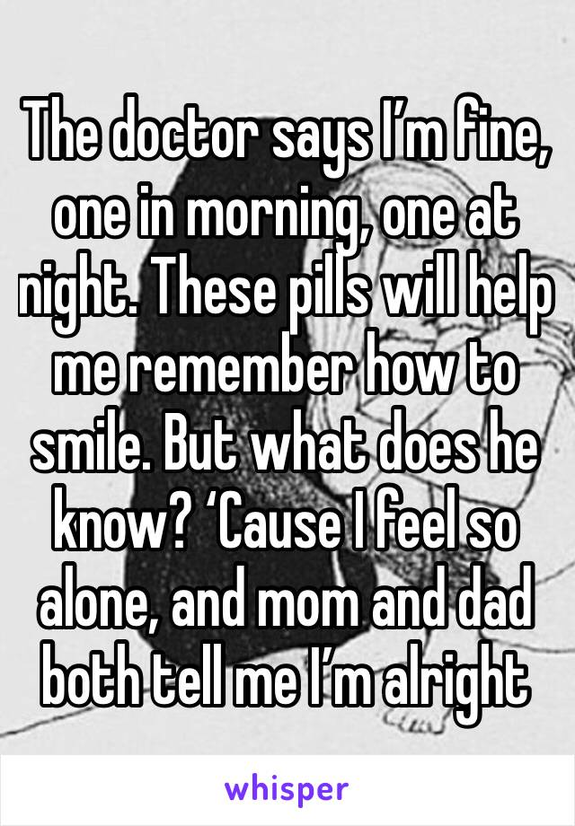 The doctor says I'm fine, one in morning, one at night. These pills will help me remember how to smile. But what does he know? 'Cause I feel so alone, and mom and dad both tell me I'm alright
