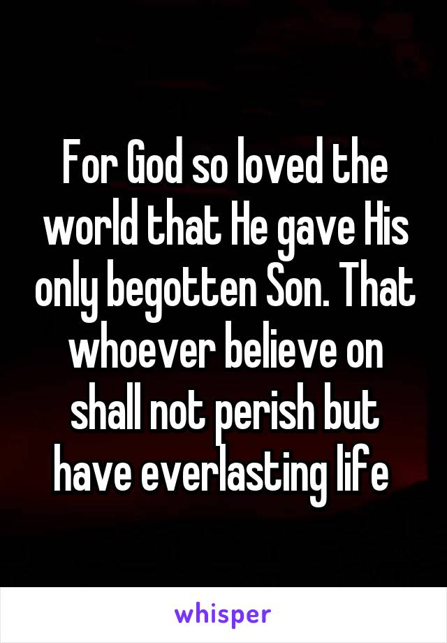 For God so loved the world that He gave His only begotten Son. That whoever believe on shall not perish but have everlasting life