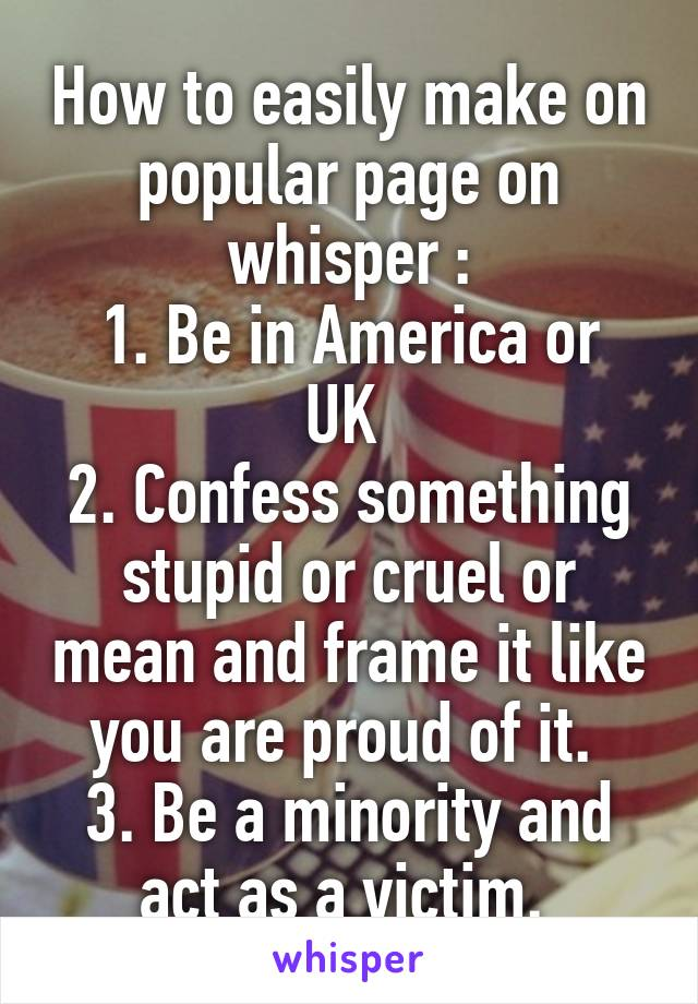 How to easily make on popular page on whisper : 1. Be in America or UK  2. Confess something stupid or cruel or mean and frame it like you are proud of it.  3. Be a minority and act as a victim.