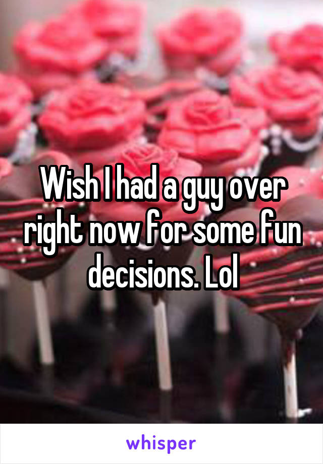 Wish I had a guy over right now for some fun decisions. Lol