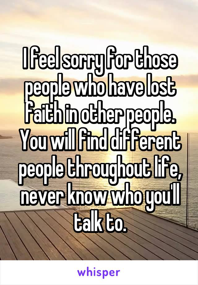I feel sorry for those people who have lost faith in other people. You will find different people throughout life, never know who you'll talk to.