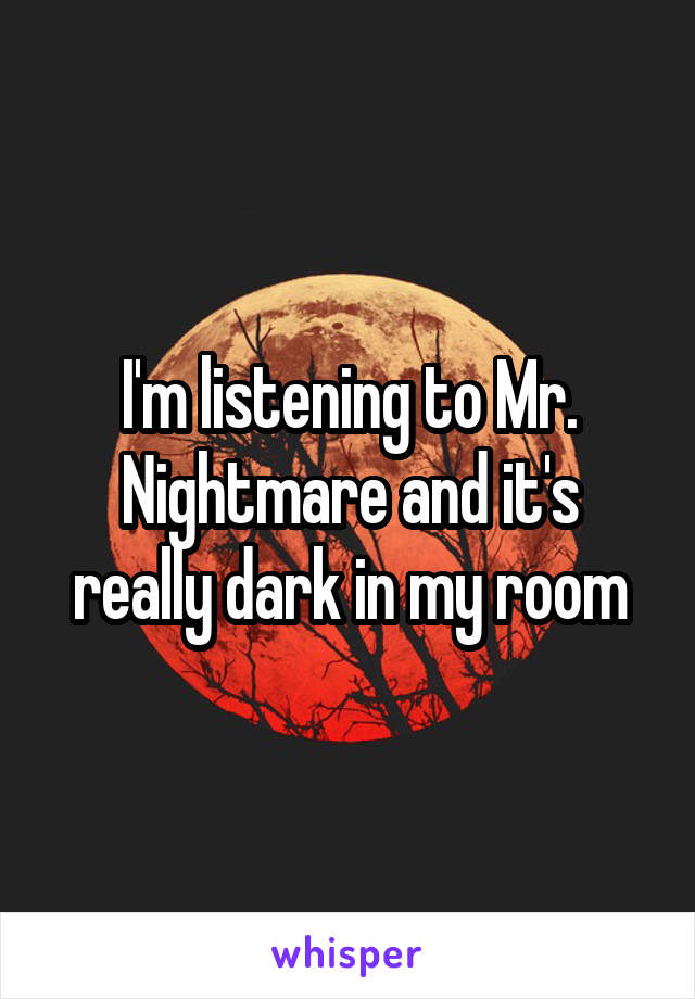 I'm listening to Mr. Nightmare and it's really dark in my room