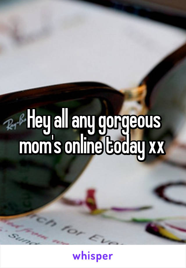 Hey all any gorgeous mom's online today xx