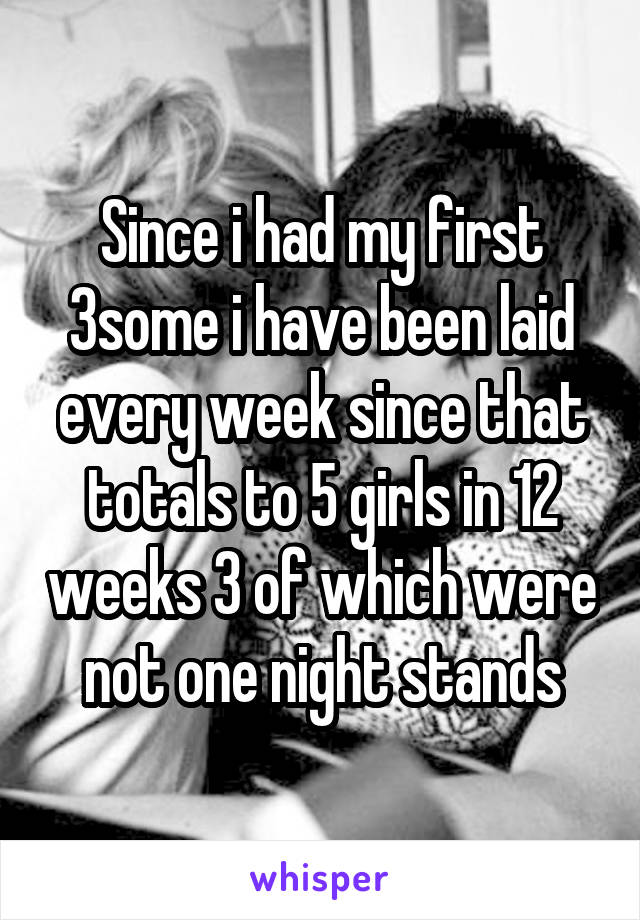 Since i had my first 3some i have been laid every week since that totals to 5 girls in 12 weeks 3 of which were not one night stands