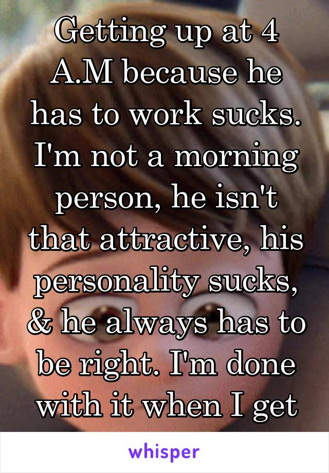 Getting up at 4 A.M because he has to work sucks. I'm not a morning person, he isn't that attractive, his personality sucks, & he always has to be right. I'm done with it when I get home today.