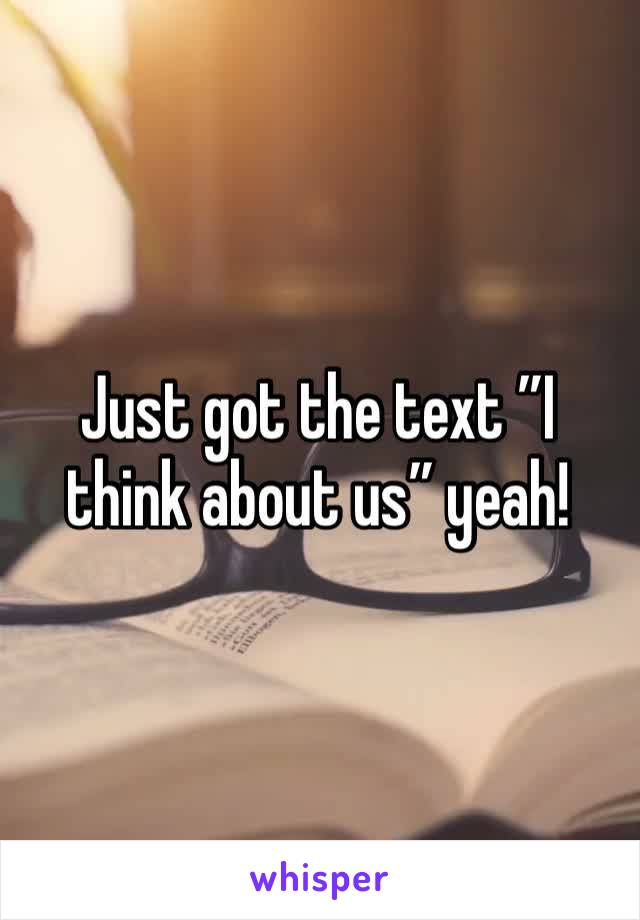 """Just got the text """"I think about us"""" yeah!"""