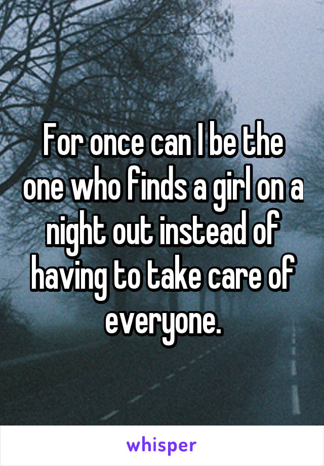 For once can I be the one who finds a girl on a night out instead of having to take care of everyone.