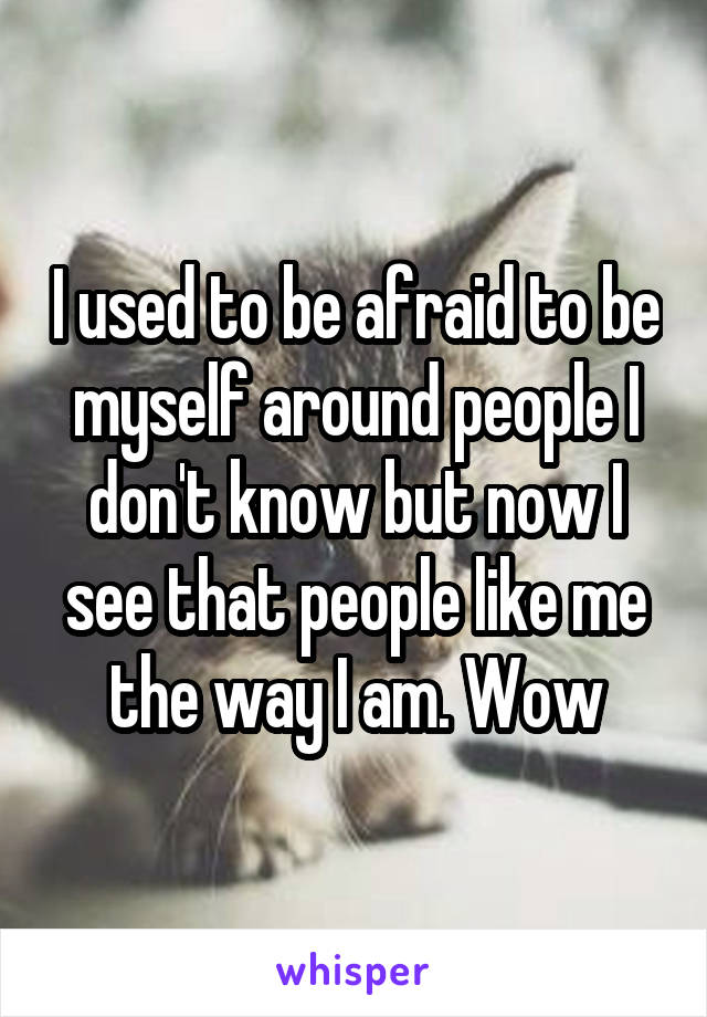 I used to be afraid to be myself around people I don't know but now I see that people like me the way I am. Wow