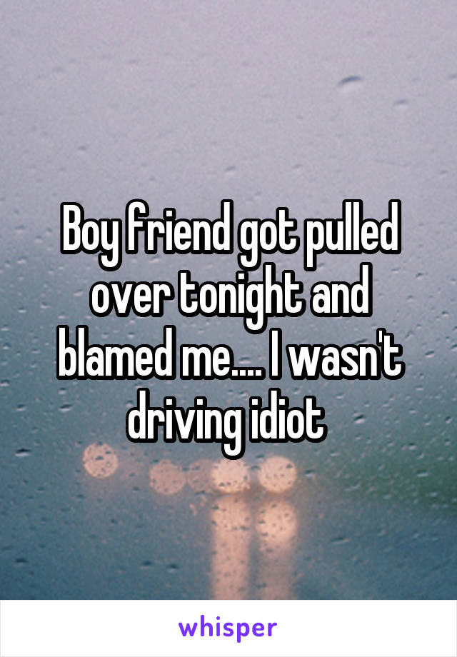 Boy friend got pulled over tonight and blamed me.... I wasn't driving idiot