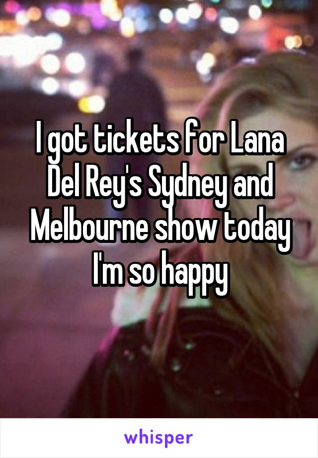 I got tickets for Lana Del Rey's Sydney and Melbourne show today I'm so happy