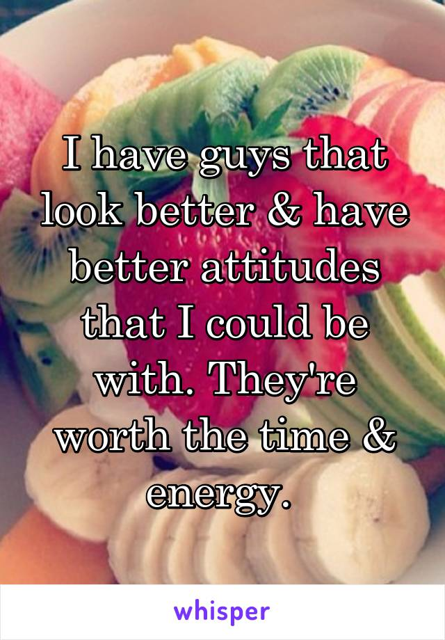 I have guys that look better & have better attitudes that I could be with. They're worth the time & energy.