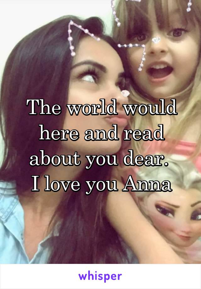 The world would here and read about you dear.  I love you Anna
