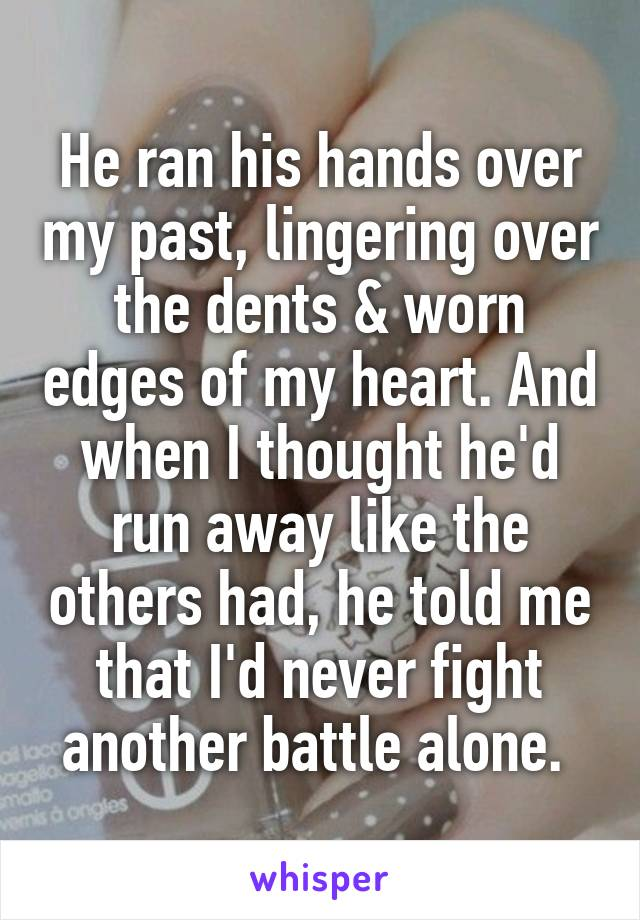 He ran his hands over my past, lingering over the dents & worn edges of my heart. And when I thought he'd run away like the others had, he told me that I'd never fight another battle alone.