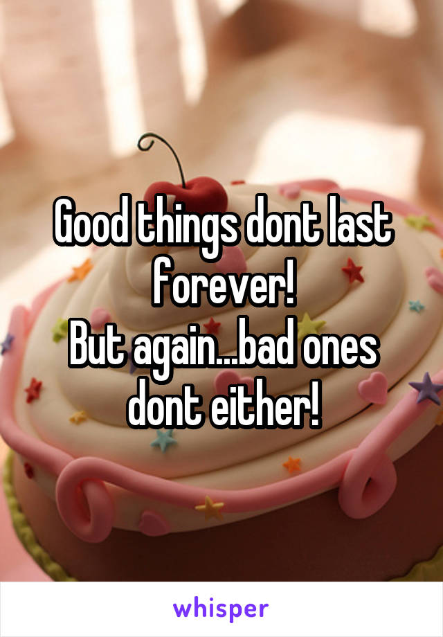 Good things dont last forever! But again...bad ones dont either!