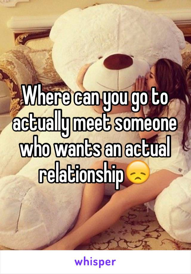 Where can you go to actually meet someone who wants an actual relationship😞