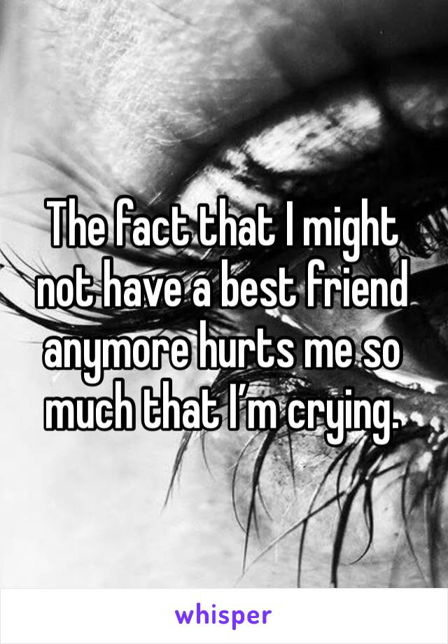 The fact that I might not have a best friend anymore hurts me so much that I'm crying.