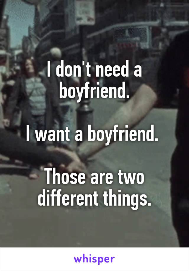 I don't need a boyfriend.  I want a boyfriend.   Those are two different things.