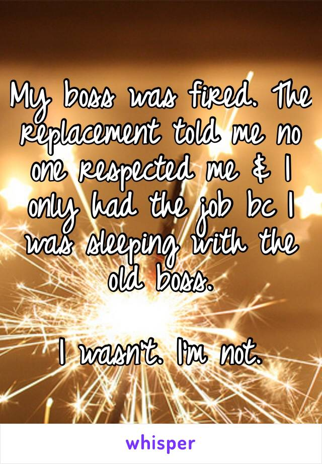 My boss was fired. The replacement told me no one respected me & I only had the job bc I was sleeping with the old boss.   I wasn't. I'm not.