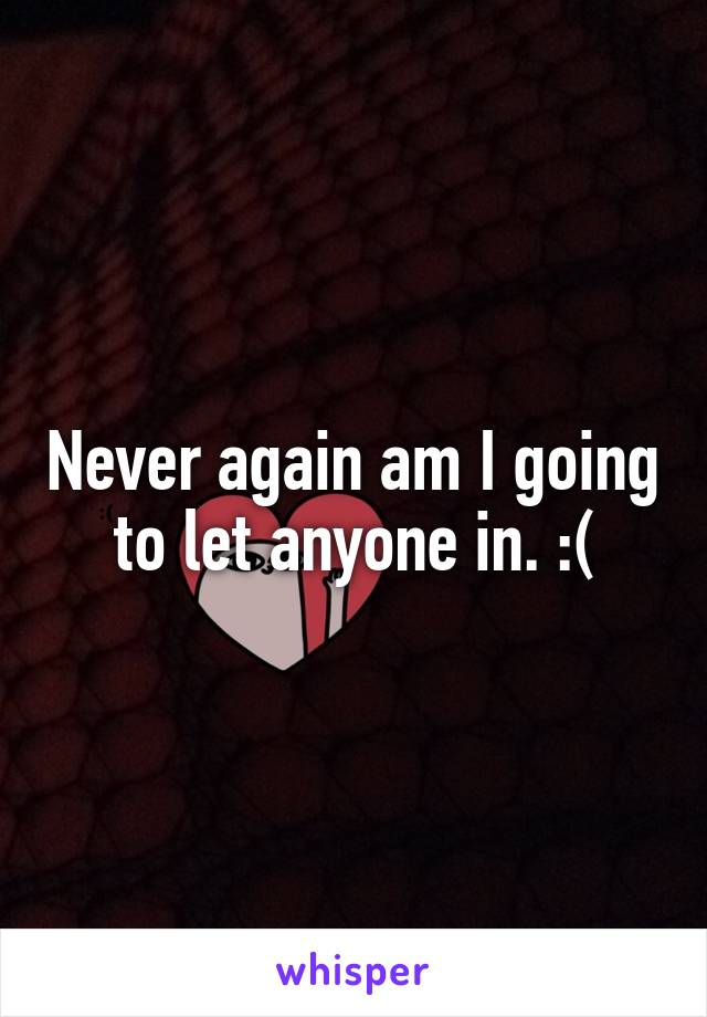 Never again am I going to let anyone in. :(