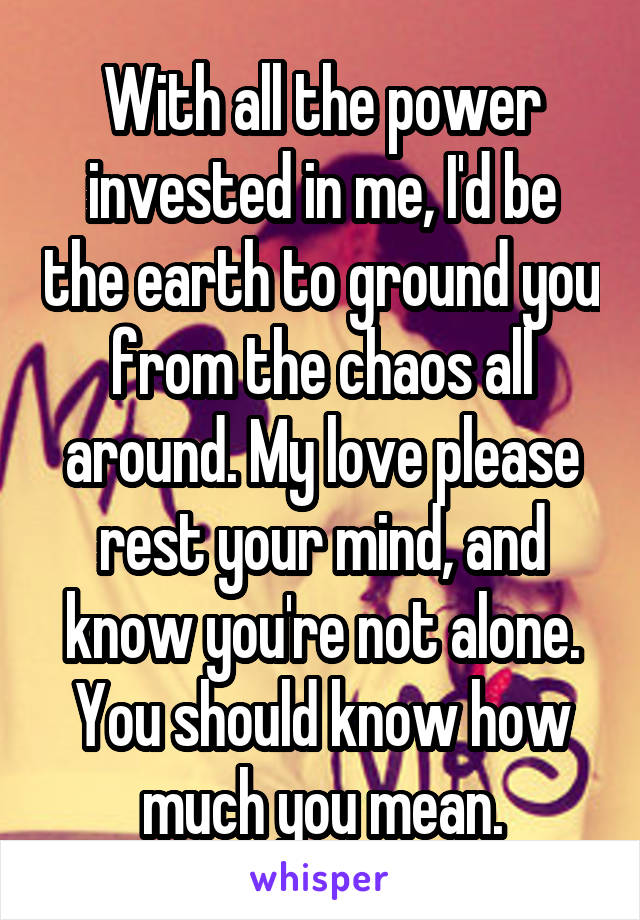 With all the power invested in me, I'd be the earth to ground you from the chaos all around. My love please rest your mind, and know you're not alone. You should know how much you mean.