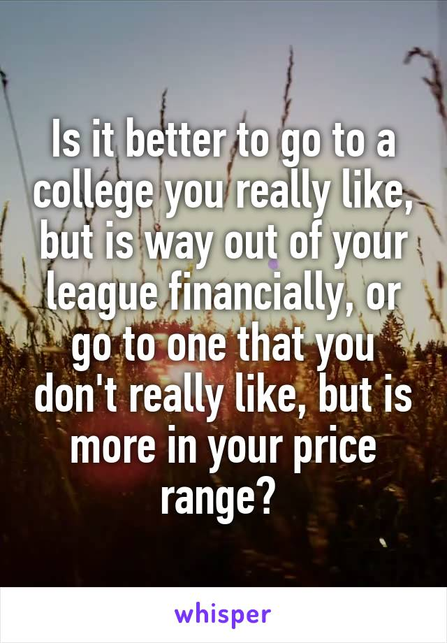 Is it better to go to a college you really like, but is way out of your league financially, or go to one that you don't really like, but is more in your price range?