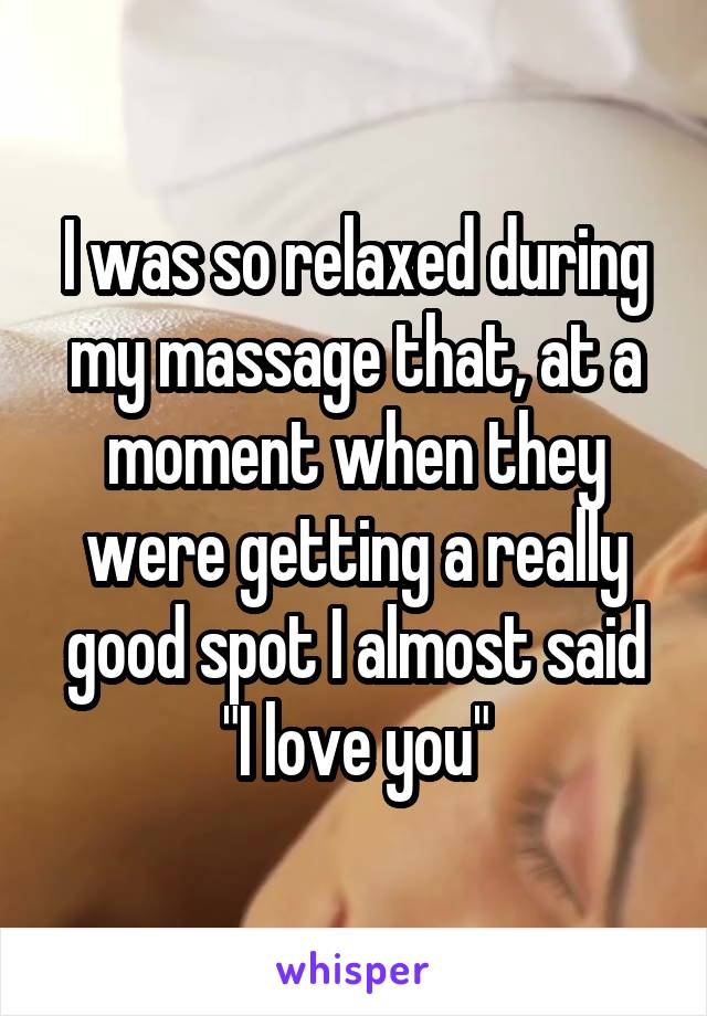 "I was so relaxed during my massage that, at a moment when they were getting a really good spot I almost said ""I love you"""