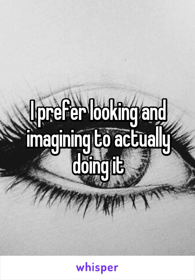 I prefer looking and imagining to actually doing it