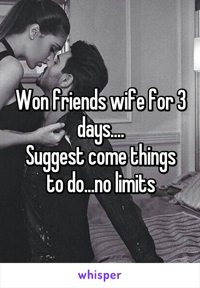 Won friends wife for 3 days.... Suggest come things to do...no limits