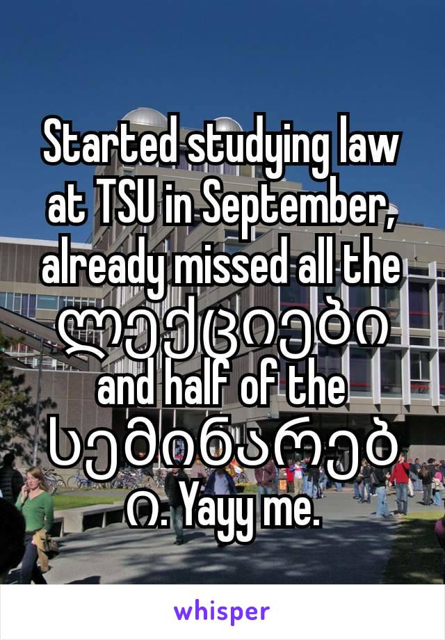 Started studying law at TSU in September, already missed all the ლექციები and half of the სემინარები. Yayy me.
