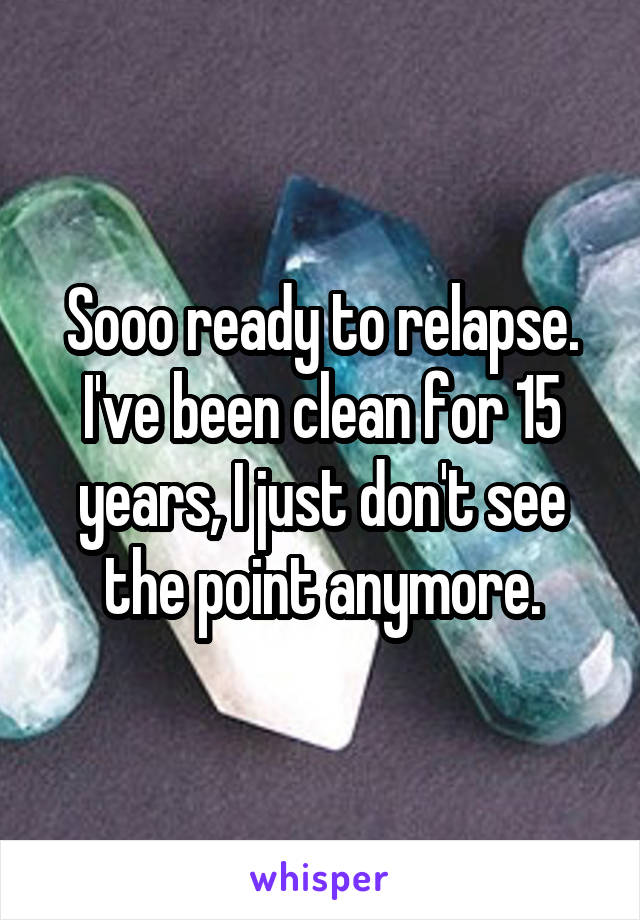 Sooo ready to relapse. I've been clean for 15 years, I just don't see the point anymore.