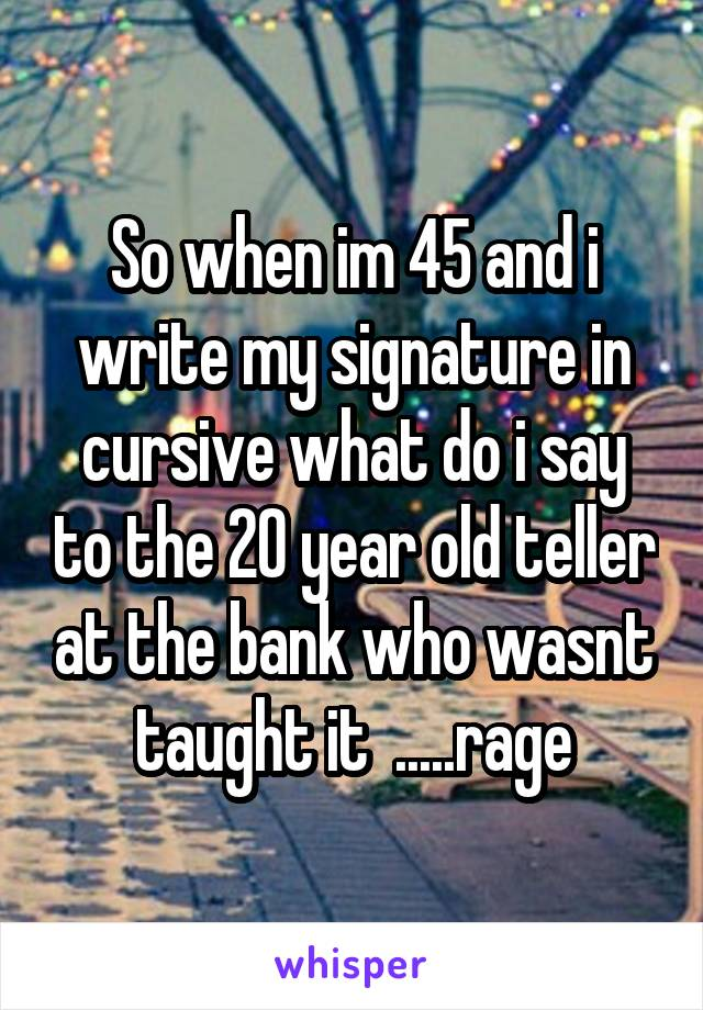 So when im 45 and i write my signature in cursive what do i say to the 20 year old teller at the bank who wasnt taught it  .....rage