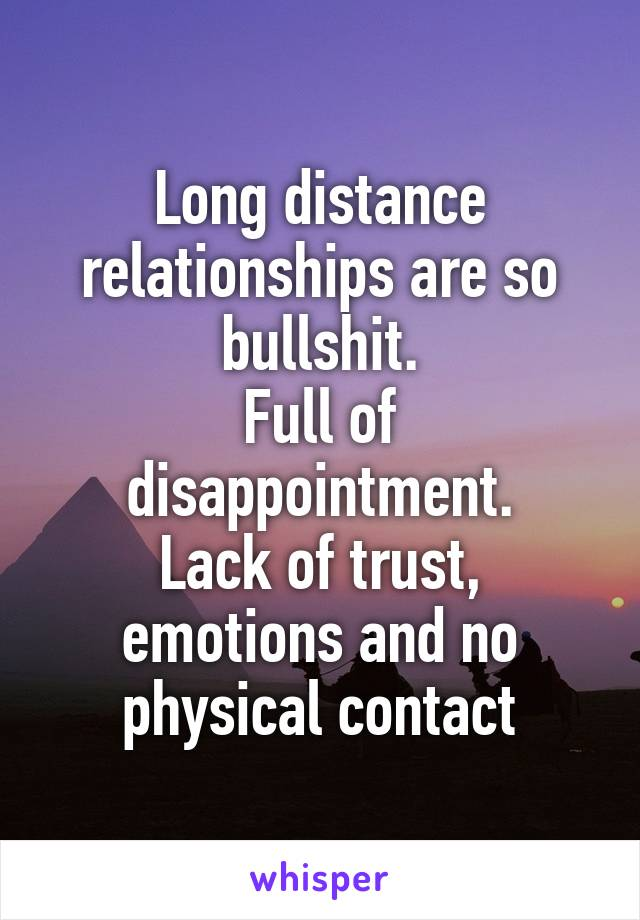 Long distance relationships are so bullshit. Full of disappointment. Lack of trust, emotions and no physical contact
