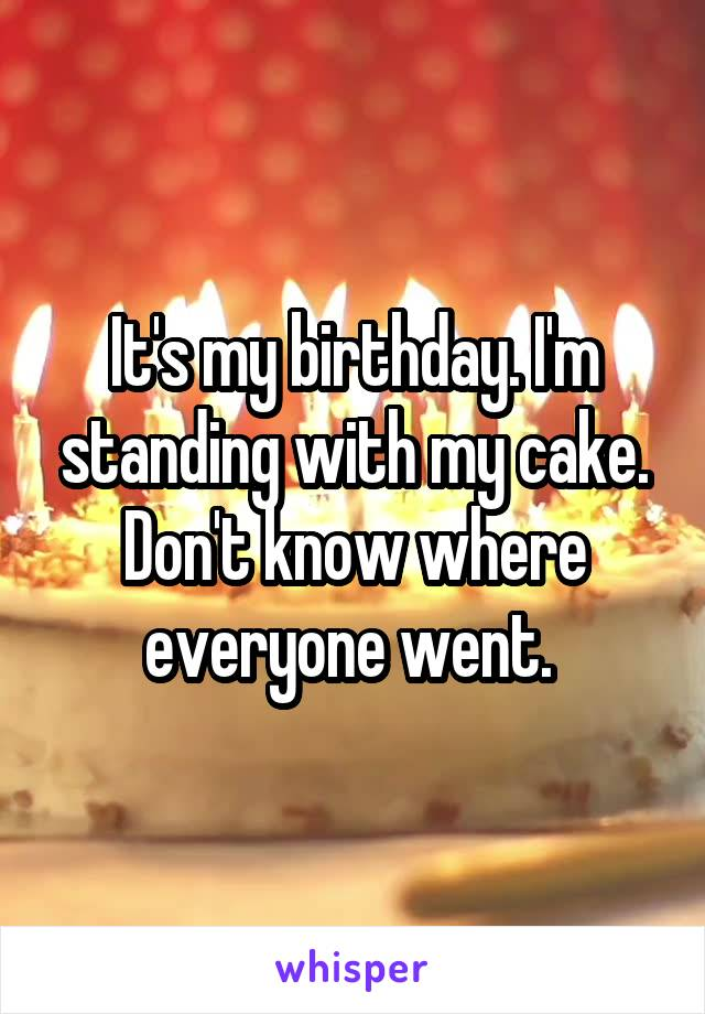 It's my birthday. I'm standing with my cake. Don't know where everyone went.