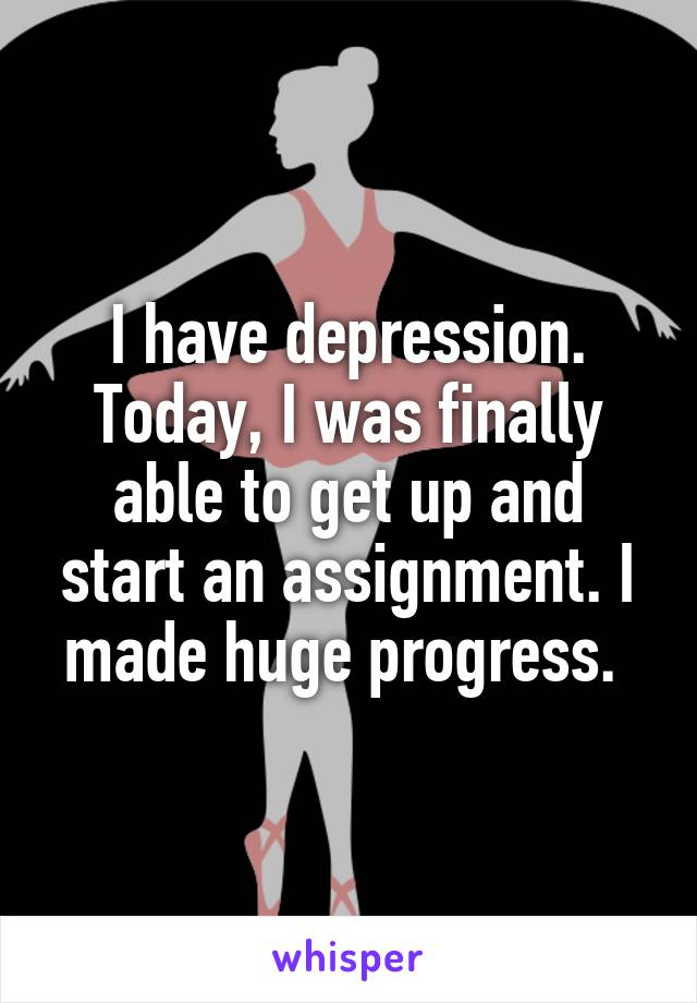 I have depression. Today, I was finally able to get up and start an assignment. I made huge progress.