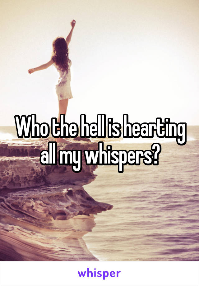 Who the hell is hearting all my whispers?